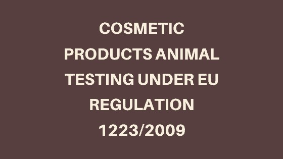 Cosmetic Products Animal Testing Under EU Regulation 1223_2009
